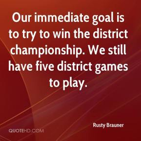 Rusty Brauner  - Our immediate goal is to try to win the district championship. We still have five district games to play.