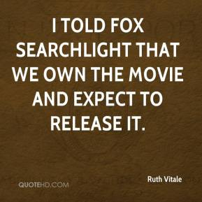 Ruth Vitale  - I told Fox Searchlight that we own the movie and expect to release it.