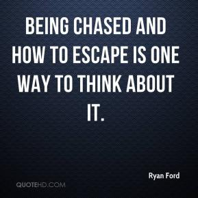 Ryan Ford  - Being chased and how to escape is one way to think about it.