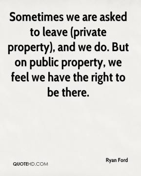 Ryan Ford  - Sometimes we are asked to leave (private property), and we do. But on public property, we feel we have the right to be there.