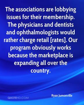 Ryan Jumonville  - The associations are lobbying issues for their membership. The physicians and dentists and ophthalmologists would rather charge retail [rates]. Our program obviously works because the marketplace is expanding all over the country.