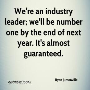 Ryan Jumonville  - We're an industry leader; we'll be number one by the end of next year. It's almost guaranteed.