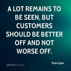 Ryan Lippe  - A lot remains to be seen, but customers should be better off and not worse off.