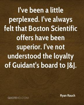 Ryan Rauch  - I've been a little perplexed. I've always felt that Boston Scientific offers have been superior. I've not understood the loyalty of Guidant's board to J&J.