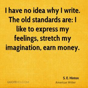 S. E. Hinton - I have no idea why I write. The old standards are: I like to express my feelings, stretch my imagination, earn money.