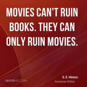 Movies can't ruin books. They can only ruin movies.