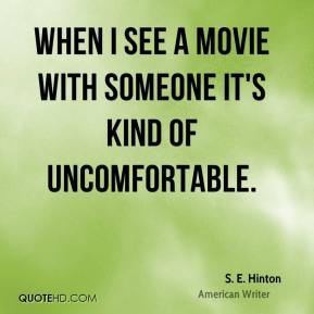When I see a movie with someone it's kind of uncomfortable.