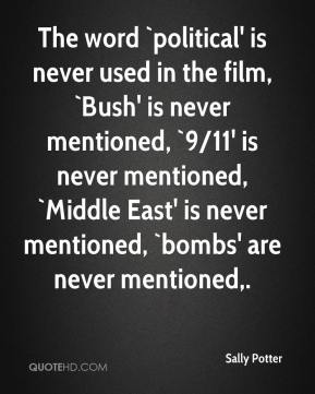 Sally Potter  - The word `political' is never used in the film, `Bush' is never mentioned, `9/11' is never mentioned, `Middle East' is never mentioned, `bombs' are never mentioned.