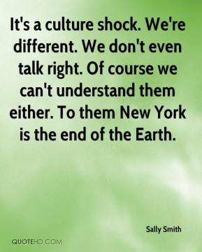 It's a culture shock. We're different. We don't even talk right. Of course we can't understand them either. To them New York is the end of the Earth.