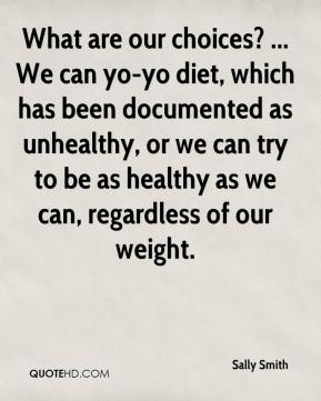 What are our choices? ... We can yo-yo diet, which has been documented as unhealthy, or we can try to be as healthy as we can, regardless of our weight.