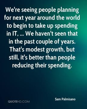 Sam Palmisano  - We're seeing people planning for next year around the world to begin to take up spending in IT, ... We haven't seen that in the past couple of years. That's modest growth, but still, it's better than people reducing their spending.