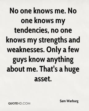 Sam Warburg  - No one knows me. No one knows my tendencies, no one knows my strengths and weaknesses. Only a few guys know anything about me. That's a huge asset.
