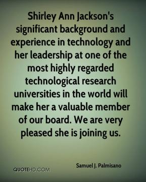 Samuel J. Palmisano  - Shirley Ann Jackson's significant background and experience in technology and her leadership at one of the most highly regarded technological research universities in the world will make her a valuable member of our board. We are very pleased she is joining us.