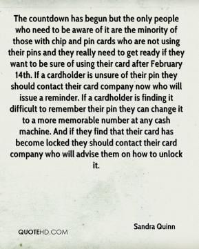 The countdown has begun but the only people who need to be aware of it are the minority of those with chip and pin cards who are not using their pins and they really need to get ready if they want to be sure of using their card after February 14th. If a cardholder is unsure of their pin they should contact their card company now who will issue a reminder. If a cardholder is finding it difficult to remember their pin they can change it to a more memorable number at any cash machine. And if they find that their card has become locked they should contact their card company who will advise them on how to unlock it.