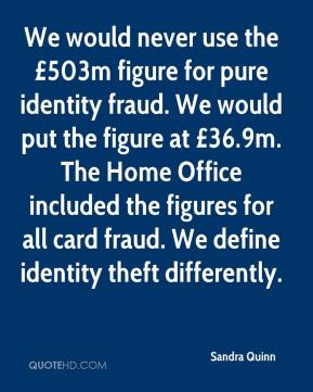 We would never use the £503m figure for pure identity fraud. We would put the figure at £36.9m. The Home Office included the figures for all card fraud. We define identity theft differently.