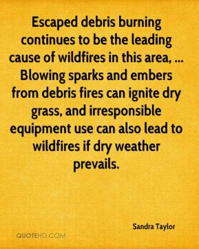 Sandra Taylor  - Escaped debris burning continues to be the leading cause of wildfires in this area, ... Blowing sparks and embers from debris fires can ignite dry grass, and irresponsible equipment use can also lead to wildfires if dry weather prevails.