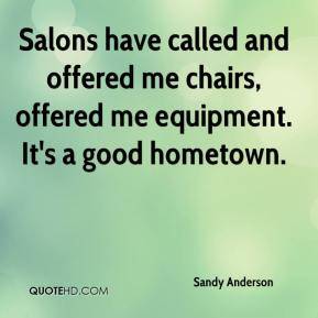 Sandy Anderson  - Salons have called and offered me chairs, offered me equipment. It's a good hometown.