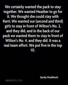 Sandy Hoddinott  - We certainly wanted the pack to stay together. We wanted Heather to go for it. We thought she could stay with Kerri. We wanted our (second and third) girls to stay in front of Wilton's No. 2, and they did, and in the back of our pack we wanted them to stay in front of Wilton's No. 4, and they did. It was a real team effort. We put five in the top 10.