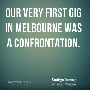 Santiago Durango - Our very first gig in Melbourne was a confrontation.