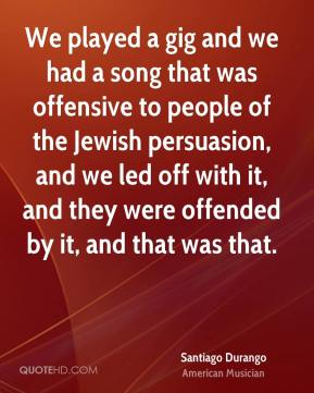 Santiago Durango - We played a gig and we had a song that was offensive to people of the Jewish persuasion, and we led off with it, and they were offended by it, and that was that.