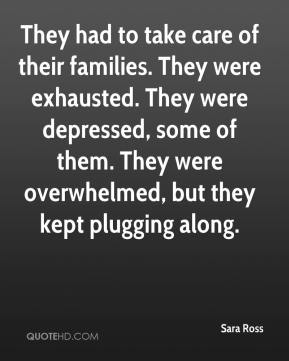 Sara Ross  - They had to take care of their families. They were exhausted. They were depressed, some of them. They were overwhelmed, but they kept plugging along.