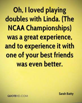 Sarah Batty  - Oh, I loved playing doubles with Linda. (The NCAA Championships) was a great experience, and to experience it with one of your best friends was even better.