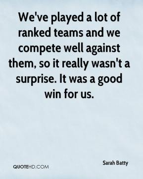 Sarah Batty  - We've played a lot of ranked teams and we compete well against them, so it really wasn't a surprise. It was a good win for us.