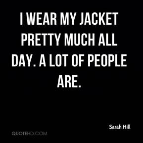Sarah Hill  - I wear my jacket pretty much all day. A lot of people are.