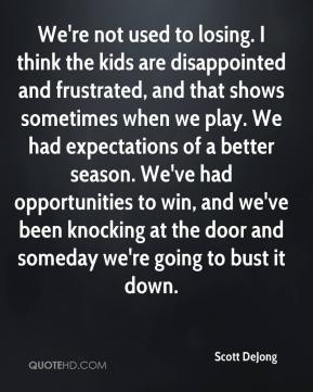 Scott DeJong  - We're not used to losing. I think the kids are disappointed and frustrated, and that shows sometimes when we play. We had expectations of a better season. We've had opportunities to win, and we've been knocking at the door and someday we're going to bust it down.