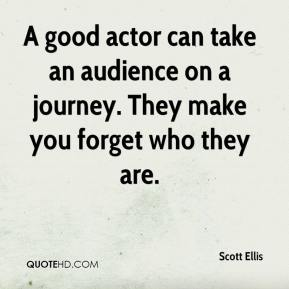 Scott Ellis  - A good actor can take an audience on a journey. They make you forget who they are.