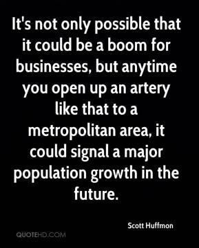 Scott Huffmon  - It's not only possible that it could be a boom for businesses, but anytime you open up an artery like that to a metropolitan area, it could signal a major population growth in the future.