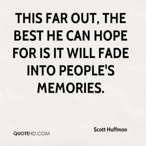 Scott Huffmon  - This far out, the best he can hope for is it will fade into people's memories.