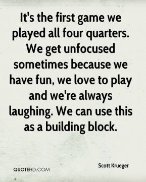 Scott Krueger  - It's the first game we played all four quarters. We get unfocused sometimes because we have fun, we love to play and we're always laughing. We can use this as a building block.