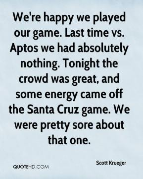 Scott Krueger  - We're happy we played our game. Last time vs. Aptos we had absolutely nothing. Tonight the crowd was great, and some energy came off the Santa Cruz game. We were pretty sore about that one.