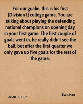 Scott Marr  - For our goalie, this is his first [Division I] college game. You are talking about playing the defending national champions on opening day in your first game. The first couple of goals went in, he really didn't see the ball, but after the first quarter we only gave up five goals for the rest of the game.