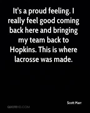 Scott Marr  - It's a proud feeling. I really feel good coming back here and bringing my team back to Hopkins. This is where lacrosse was made.
