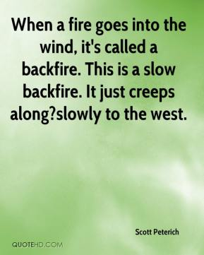 Scott Peterich  - When a fire goes into the wind, it's called a backfire. This is a slow backfire. It just creeps along?slowly to the west.