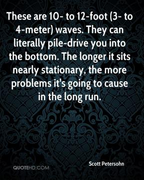 Scott Petersohn  - These are 10- to 12-foot (3- to 4-meter) waves. They can literally pile-drive you into the bottom. The longer it sits nearly stationary, the more problems it's going to cause in the long run.