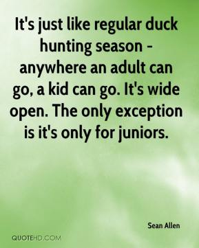 Sean Allen  - It's just like regular duck hunting season - anywhere an adult can go, a kid can go. It's wide open. The only exception is it's only for juniors.