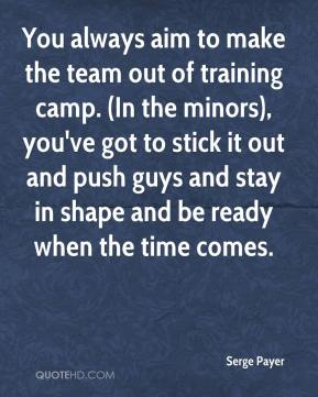 Serge Payer  - You always aim to make the team out of training camp. (In the minors), you've got to stick it out and push guys and stay in shape and be ready when the time comes.