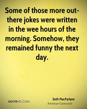 Seth MacFarlane - Some of those more out-there jokes were written in the wee hours of the morning. Somehow, they remained funny the next day.