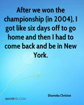 Shameka Christon  - After we won the championship (in 2004), I got like six days off to go home and then I had to come back and be in New York.
