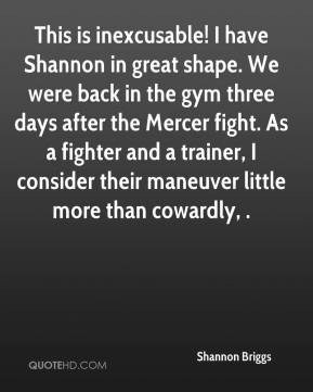 Shannon Briggs  - This is inexcusable! I have Shannon in great shape. We were back in the gym three days after the Mercer fight. As a fighter and a trainer, I consider their maneuver little more than cowardly, .