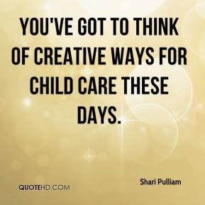Shari Pulliam  - You've got to think of creative ways for child care these days.