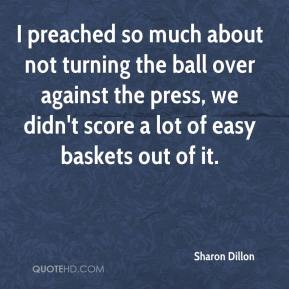 Sharon Dillon  - I preached so much about not turning the ball over against the press, we didn't score a lot of easy baskets out of it.