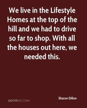 Sharon Dillon  - We live in the Lifestyle Homes at the top of the hill and we had to drive so far to shop. With all the houses out here, we needed this.