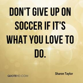 Sharon Taylor  - Don't give up on soccer if it's what you love to do.