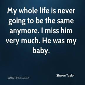 Sharon Taylor  - My whole life is never going to be the same anymore. I miss him very much. He was my baby.