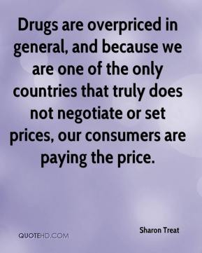 Sharon Treat  - Drugs are overpriced in general, and because we are one of the only countries that truly does not negotiate or set prices, our consumers are paying the price.
