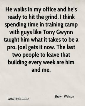 Shawn Watson  - He walks in my office and he's ready to hit the grind. I think spending time in training camp with guys like Tony Gwynn taught him what it takes to be a pro. Joel gets it now. The last two people to leave that building every week are him and me.